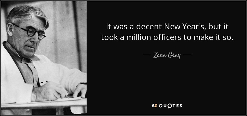 It was a decent New Year's, but it took a million officers to make it so. - Zane Grey