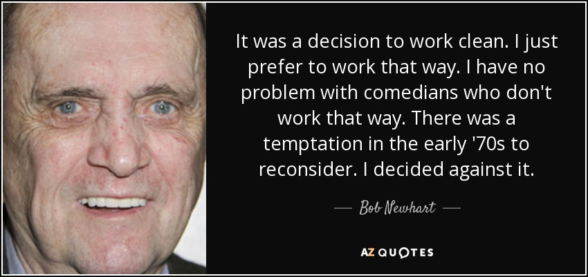 It was a decision to work clean. I just prefer to work that way. I have no problem with comedians who don't work that way. There was a temptation in the early '70s to reconsider. I decided against it. - Bob Newhart