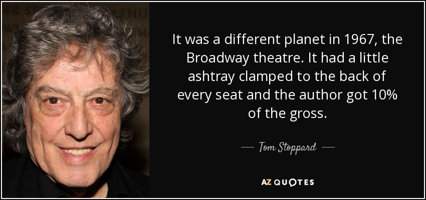 It was a different planet in 1967, the Broadway theatre. It had a little ashtray clamped to the back of every seat and the author got 10% of the gross. - Tom Stoppard