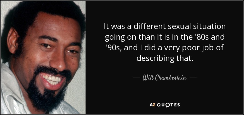 It was a different sexual situation going on than it is in the '80s and '90s, and I did a very poor job of describing that. - Wilt Chamberlain