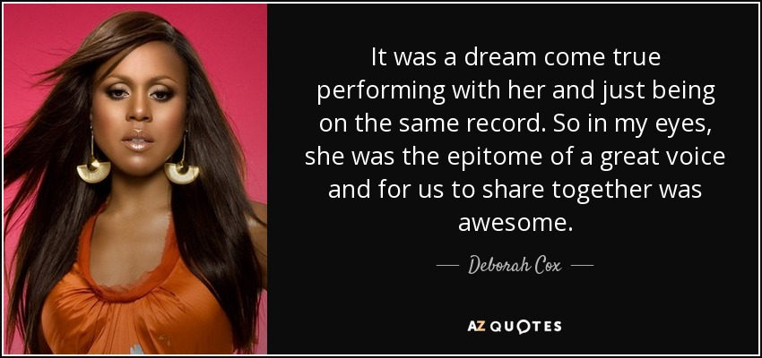 It was a dream come true performing with her and just being on the same record. So in my eyes, she was the epitome of a great voice and for us to share together was awesome. - Deborah Cox