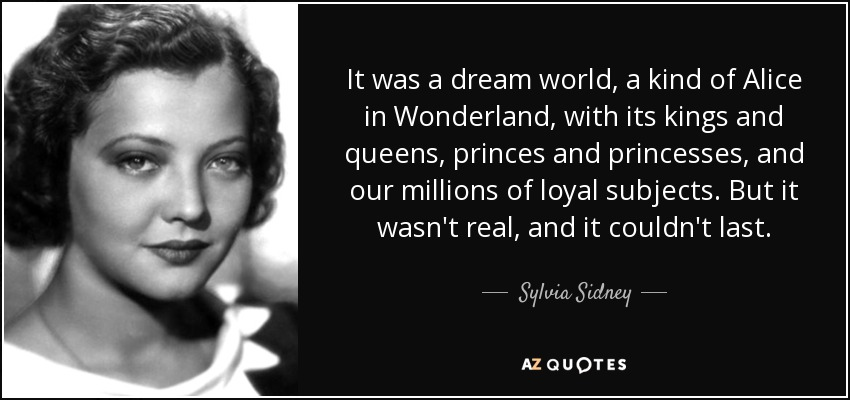 It was a dream world, a kind of Alice in Wonderland, with its kings and queens, princes and princesses, and our millions of loyal subjects. But it wasn't real, and it couldn't last. - Sylvia Sidney