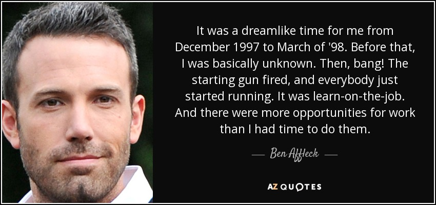 It was a dreamlike time for me from December 1997 to March of '98. Before that, I was basically unknown. Then, bang! The starting gun fired, and everybody just started running. It was learn-on-the-job. And there were more opportunities for work than I had time to do them. - Ben Affleck