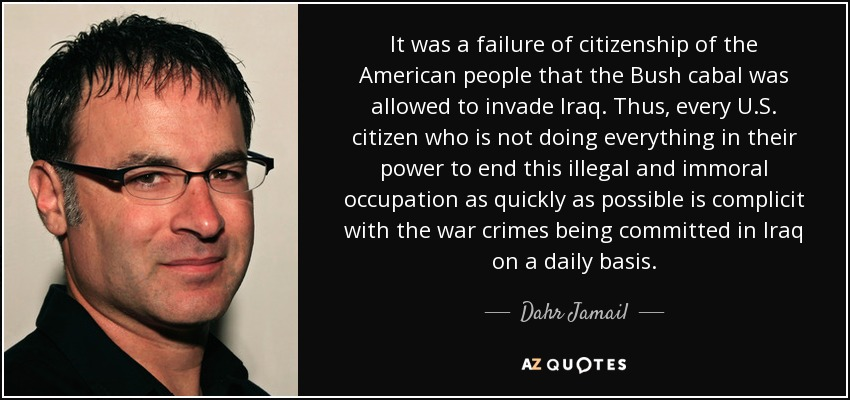 It was a failure of citizenship of the American people that the Bush cabal was allowed to invade Iraq. Thus, every U.S. citizen who is not doing everything in their power to end this illegal and immoral occupation as quickly as possible is complicit with the war crimes being committed in Iraq on a daily basis. - Dahr Jamail