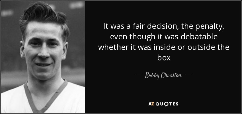It was a fair decision, the penalty, even though it was debatable whether it was inside or outside the box - Bobby Charlton