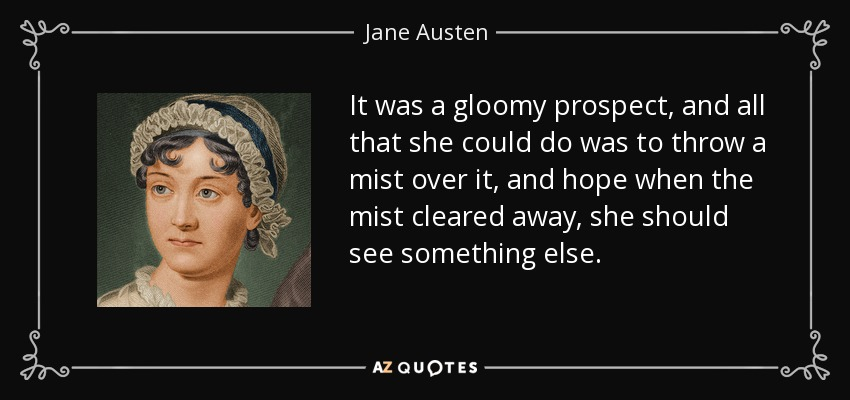 It was a gloomy prospect, and all that she could do was to throw a mist over it, and hope when the mist cleared away, she should see something else. - Jane Austen