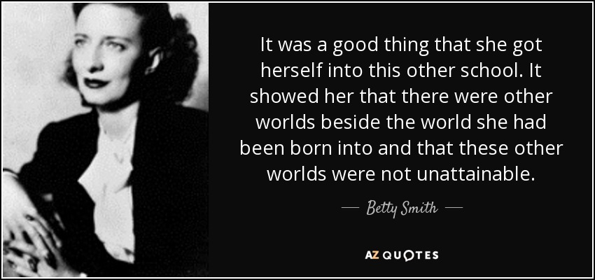 It was a good thing that she got herself into this other school. It showed her that there were other worlds beside the world she had been born into and that these other worlds were not unattainable. - Betty Smith