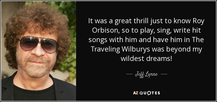 It was a great thrill just to know Roy Orbison, so to play, sing, write hit songs with him and have him in The Traveling Wilburys was beyond my wildest dreams! - Jeff Lynne