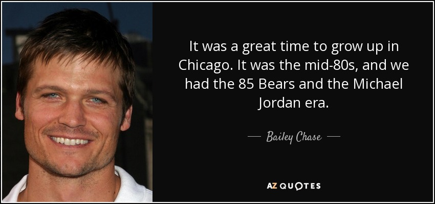 It was a great time to grow up in Chicago. It was the mid-80s, and we had the 85 Bears and the Michael Jordan era. - Bailey Chase