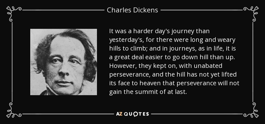 It was a harder day's journey than yesterday's, for there were long and weary hills to climb; and in journeys, as in life, it is a great deal easier to go down hill than up. However, they kept on, with unabated perseverance, and the hill has not yet lifted its face to heaven that perseverance will not gain the summit of at last. - Charles Dickens