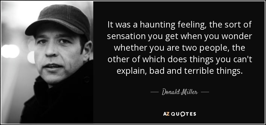 It was a haunting feeling, the sort of sensation you get when you wonder whether you are two people, the other of which does things you can't explain, bad and terrible things. - Donald Miller