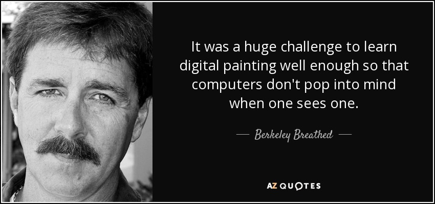 It was a huge challenge to learn digital painting well enough so that computers don't pop into mind when one sees one. - Berkeley Breathed