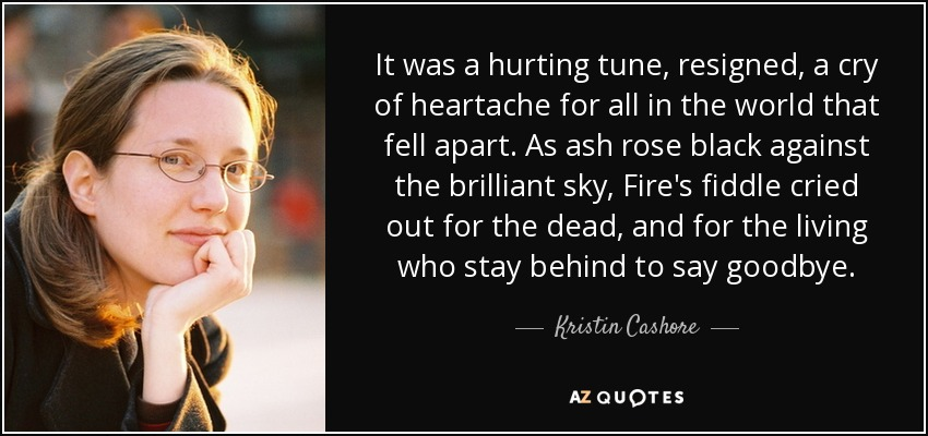 It was a hurting tune, resigned, a cry of heartache for all in the world that fell apart. As ash rose black against the brilliant sky, Fire's fiddle cried out for the dead, and for the living who stay behind to say goodbye. - Kristin Cashore