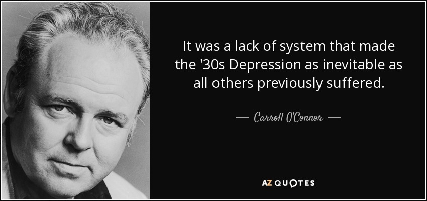 It was a lack of system that made the '30s Depression as inevitable as all others previously suffered. - Carroll O'Connor