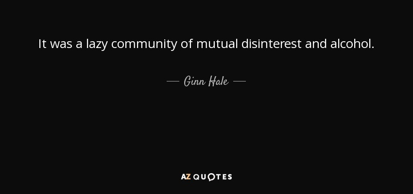 It was a lazy community of mutual disinterest and alcohol. - Ginn Hale
