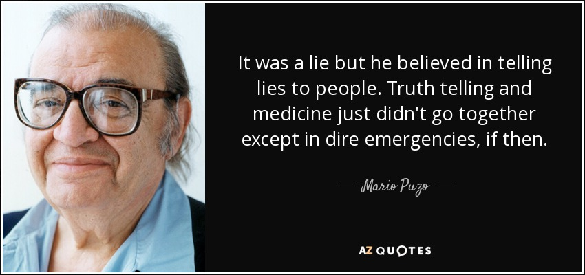 It was a lie but he believed in telling lies to people. Truth telling and medicine just didn't go together except in dire emergencies, if then. - Mario Puzo