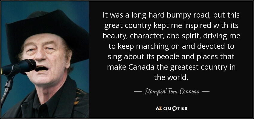 It was a long hard bumpy road, but this great country kept me inspired with its beauty, character, and spirit, driving me to keep marching on and devoted to sing about its people and places that make Canada the greatest country in the world. - Stompin' Tom Connors