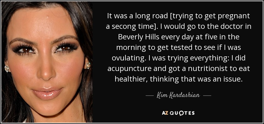 It was a long road [trying to get pregnant a secong time]. I would go to the doctor in Beverly Hills every day at five in the morning to get tested to see if I was ovulating. I was trying everything: I did acupuncture and got a nutritionist to eat healthier, thinking that was an issue. - Kim Kardashian