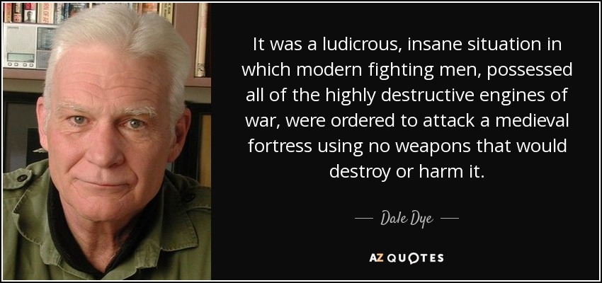 It was a ludicrous, insane situation in which modern fighting men, possessed all of the highly destructive engines of war, were ordered to attack a medieval fortress using no weapons that would destroy or harm it. - Dale Dye