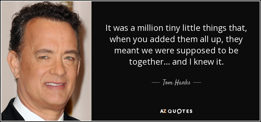 It was a million tiny little things that, when you added them all up, they meant we were supposed to be together ... and I knew it. - Tom Hanks