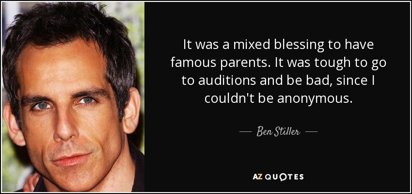 It was a mixed blessing to have famous parents. It was tough to go to auditions and be bad, since I couldn't be anonymous. - Ben Stiller