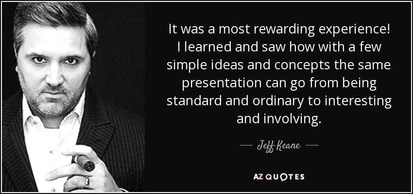 It was a most rewarding experience! I learned and saw how with a few simple ideas and concepts the same presentation can go from being standard and ordinary to interesting and involving. - Jeff Keane