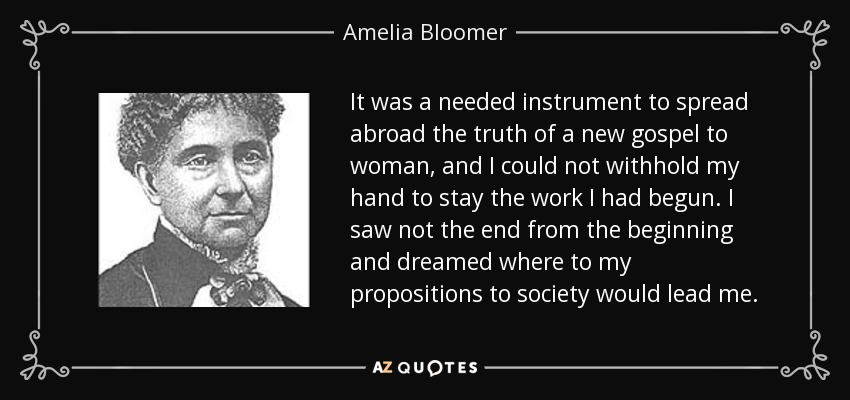 It was a needed instrument to spread abroad the truth of a new gospel to woman, and I could not withhold my hand to stay the work I had begun. I saw not the end from the beginning and dreamed where to my propositions to society would lead me. - Amelia Bloomer