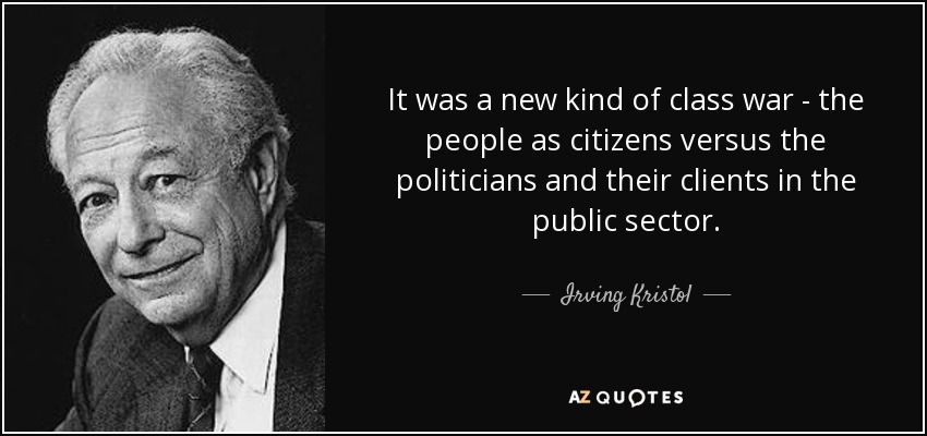 It was a new kind of class war - the people as citizens versus the politicians and their clients in the public sector. - Irving Kristol