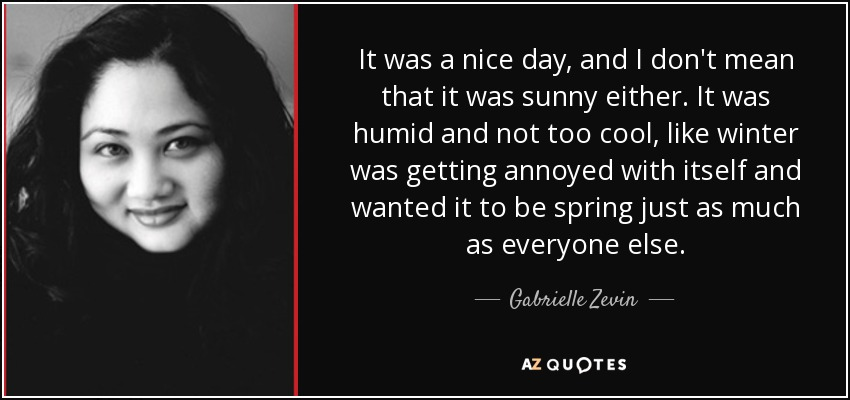 It was a nice day, and I don't mean that it was sunny either. It was humid and not too cool, like winter was getting annoyed with itself and wanted it to be spring just as much as everyone else. - Gabrielle Zevin