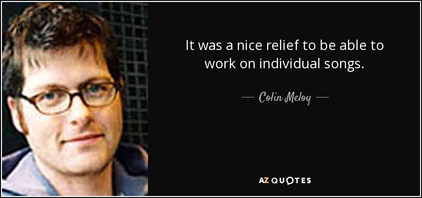 It was a nice relief to be able to work on individual songs. - Colin Meloy