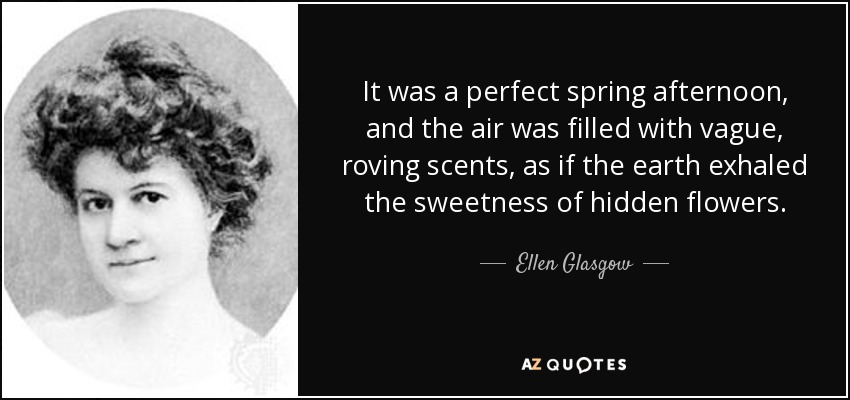 It was a perfect spring afternoon, and the air was filled with vague, roving scents, as if the earth exhaled the sweetness of hidden flowers. - Ellen Glasgow