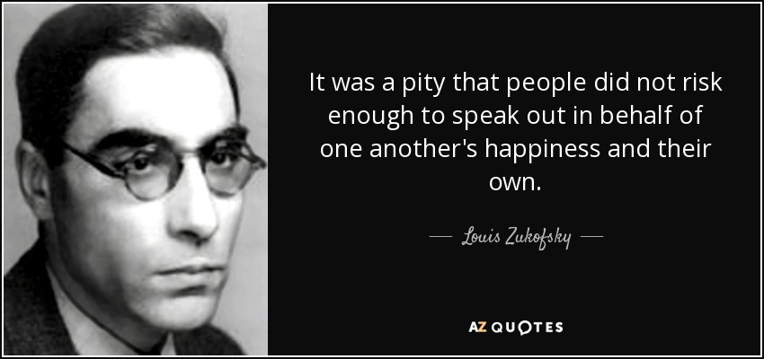 It was a pity that people did not risk enough to speak out in behalf of one another's happiness and their own. - Louis Zukofsky