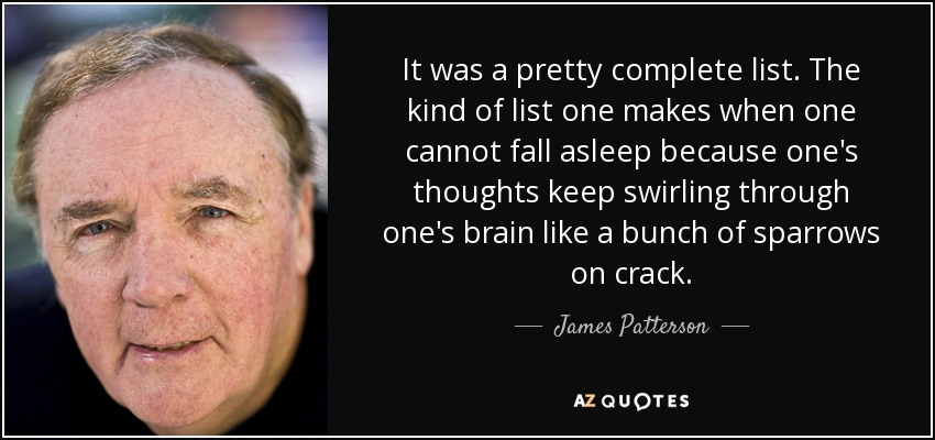 It was a pretty complete list. The kind of list one makes when one cannot fall asleep because one's thoughts keep swirling through one's brain like a bunch of sparrows on crack. - James Patterson