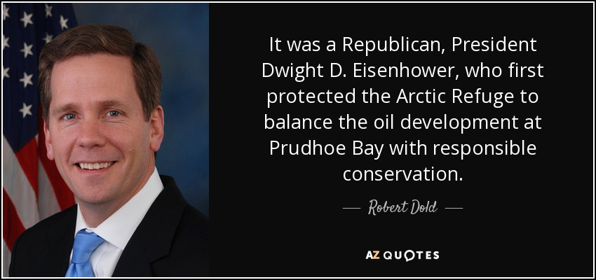 It was a Republican, President Dwight D. Eisenhower, who first protected the Arctic Refuge to balance the oil development at Prudhoe Bay with responsible conservation. - Robert Dold