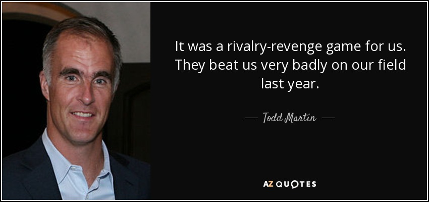 It was a rivalry-revenge game for us. They beat us very badly on our field last year. - Todd Martin