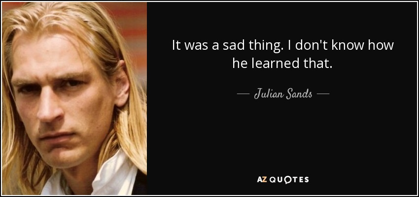 It was a sad thing. I don't know how he learned that. - Julian Sands