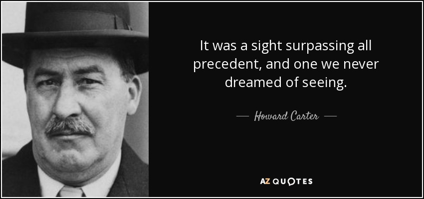 It was a sight surpassing all precedent, and one we never dreamed of seeing. - Howard Carter