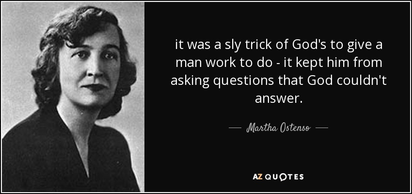 it was a sly trick of God's to give a man work to do - it kept him from asking questions that God couldn't answer. - Martha Ostenso