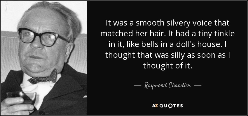 It was a smooth silvery voice that matched her hair. It had a tiny tinkle in it, like bells in a doll's house. I thought that was silly as soon as I thought of it. - Raymond Chandler
