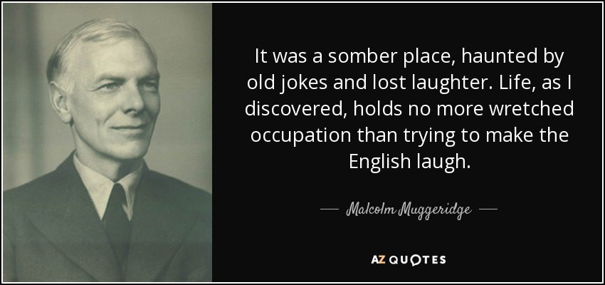 It was a somber place, haunted by old jokes and lost laughter. Life, as I discovered, holds no more wretched occupation than trying to make the English laugh. - Malcolm Muggeridge