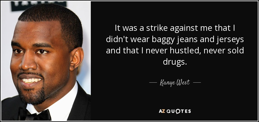 It was a strike against me that I didn't wear baggy jeans and jerseys and that I never hustled, never sold drugs. - Kanye West