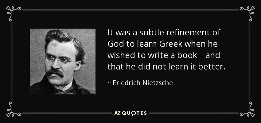 It was a subtle refinement of God to learn Greek when he wished to write a book – and that he did not learn it better. - Friedrich Nietzsche