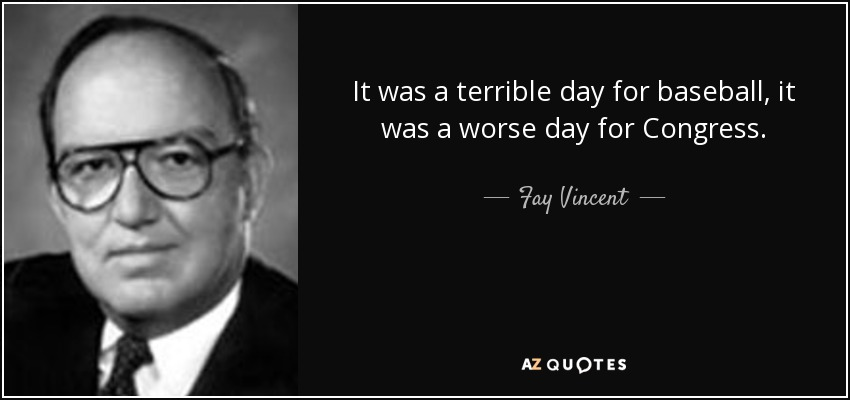 It was a terrible day for baseball, it was a worse day for Congress. - Fay Vincent