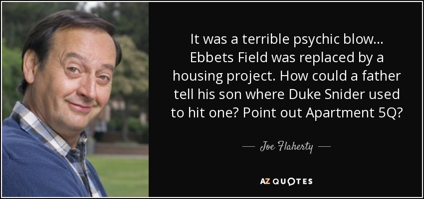 It was a terrible psychic blow... Ebbets Field was replaced by a housing project. How could a father tell his son where Duke Snider used to hit one? Point out Apartment 5Q? - Joe Flaherty