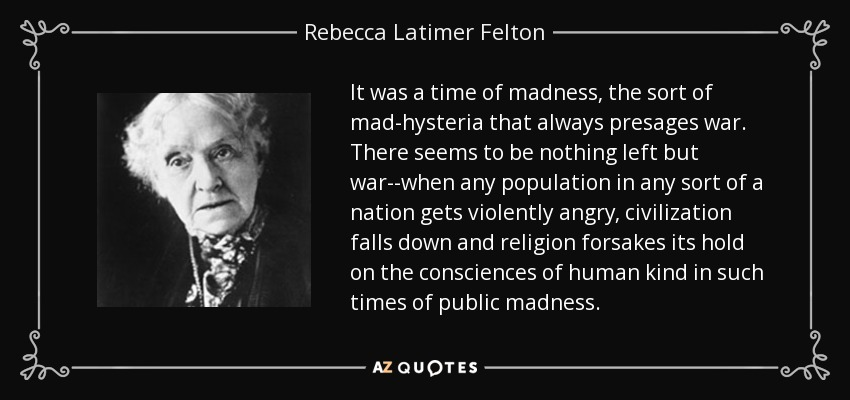 It was a time of madness, the sort of mad-hysteria that always presages war. There seems to be nothing left but war--when any population in any sort of a nation gets violently angry, civilization falls down and religion forsakes its hold on the consciences of human kind in such times of public madness. - Rebecca Latimer Felton