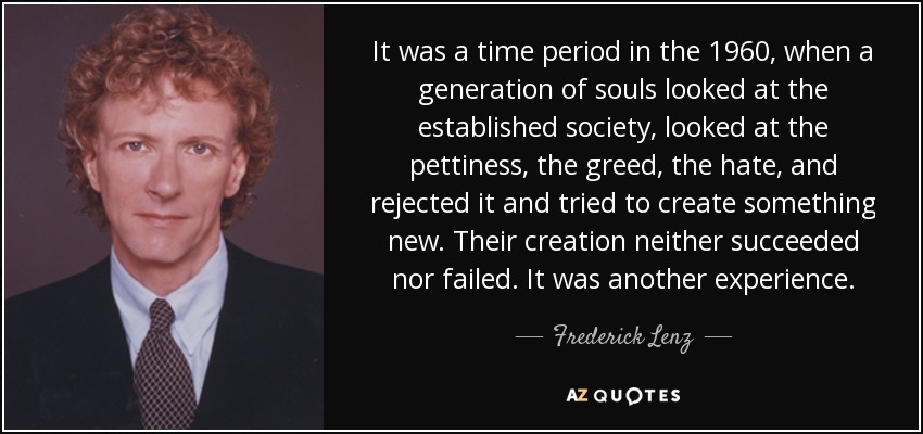 It was a time period in the 1960, when a generation of souls looked at the established society, looked at the pettiness, the greed, the hate, and rejected it and tried to create something new. Their creation neither succeeded nor failed. It was another experience. - Frederick Lenz