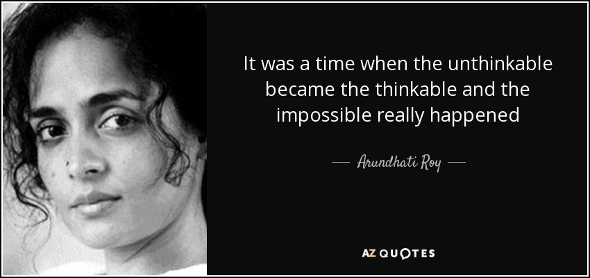 It was a time when the unthinkable became the thinkable and the impossible really happened - Arundhati Roy
