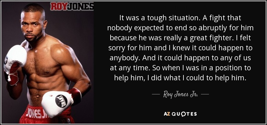 It was a tough situation. A fight that nobody expected to end so abruptly for him because he was really a great fighter. I felt sorry for him and I knew it could happen to anybody. And it could happen to any of us at any time. So when I was in a position to help him, I did what I could to help him. - Roy Jones Jr.