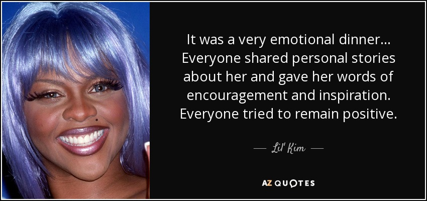 It was a very emotional dinner... Everyone shared personal stories about her and gave her words of encouragement and inspiration. Everyone tried to remain positive. - Lil' Kim