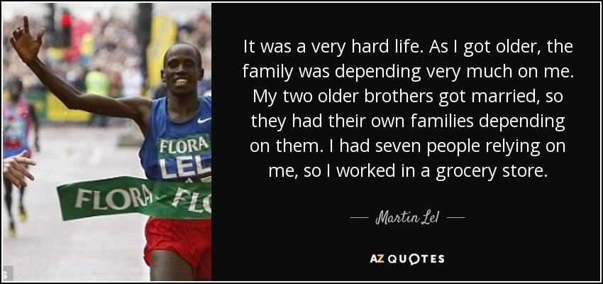 It was a very hard life. As I got older, the family was depending very much on me. My two older brothers got married, so they had their own families depending on them. I had seven people relying on me, so I worked in a grocery store. - Martin Lel